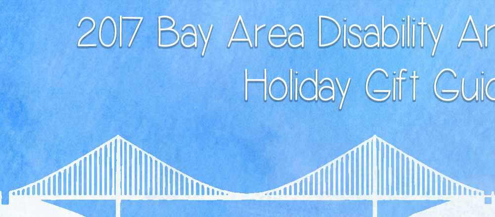 2017 Bay Area Disability Arts Holiday Gift Guide