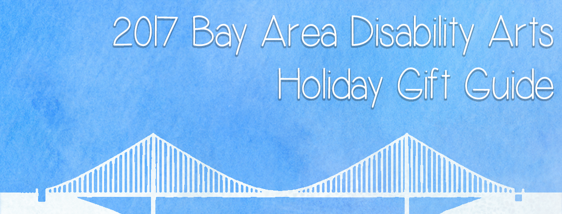 2017 Bay Area Disability Arts Gift Guide